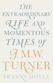 Turner : The Extraordinary Life and Momentous Times of J. M. W. Turner, Hardback Book