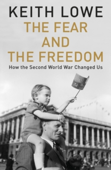 The Fear and the Freedom : Why the Second World War Still Matters, Hardback Book