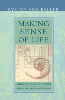 Making Sense of Life : Explaining Biological Development with Models, Metaphors, and Machines, Paperback / softback Book