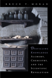 Distilling Knowledge : Alchemy, Chemistry, and the Scientific Revolution, Paperback / softback Book
