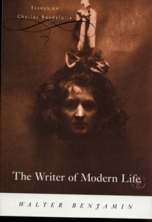 The Writer of Modern Life : Essays on Charles Baudelaire, Paperback / softback Book