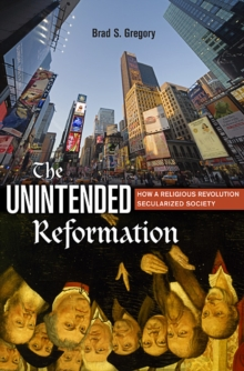 The Unintended Reformation : How a Religious Revolution Secularized Society, Hardback Book
