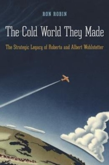 The Cold World They Made : The Strategic Legacy of Roberta and Albert Wohlstetter, Hardback Book