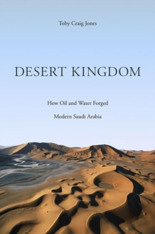 Desert Kingdom : How Oil and Water Forged Modern Saudi Arabia, Hardback Book