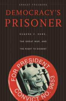 Democracy's Prisoner : Eugene V. Debs, the Great War, and the Right to Dissent, Paperback / softback Book