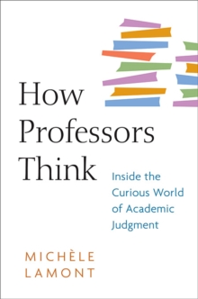 How Professors Think : Inside the Curious World of Academic Judgment, Paperback Book