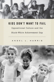 Kids Don't Want to Fail : Oppositional Culture and the Black-White Achievement Gap, Hardback Book