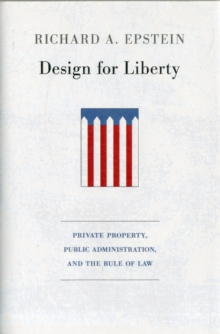 Design for Liberty : Private Property, Public Administration, and the Rule of Law, Hardback Book
