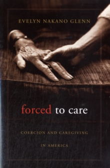 Forced to Care : Coercion and Caregiving in America, Paperback Book