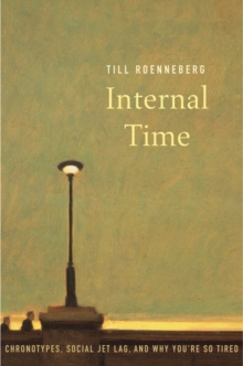 Internal Time : Chronotypes, Social Jet Lag, and Why You're So Tired, Hardback Book