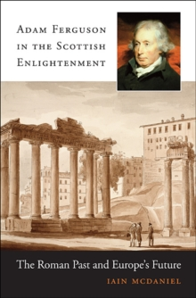 Adam Ferguson in the Scottish Enlightenment : The Roman Past and Europe's Future, Hardback Book