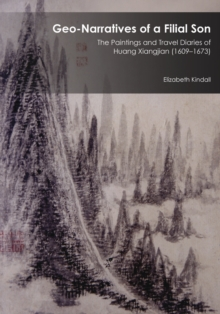 Geo-Narratives of a Filial Son : The Paintings and Travel Diaries of Huang Xiangjian (1609-1673), Hardback Book