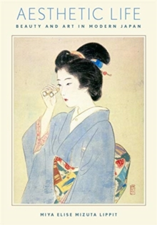Aesthetic Life : Beauty and Art in Modern Japan, Paperback / softback Book