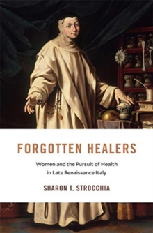Forgotten Healers : Women and the Pursuit of Health in Late Renaissance Italy, Hardback Book