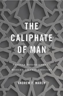 The Caliphate of Man : Popular Sovereignty in Modern Islamic Thought, EPUB eBook