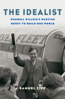 The Idealist : Wendell Willkie's Wartime Quest to Build One World, EPUB eBook