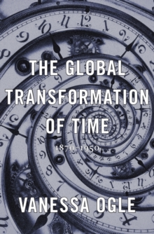 The Global Transformation of Time : 1870-1950, Hardback Book