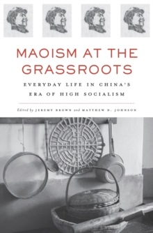 Maoism at the Grassroots : Everyday Life in China's Era of High Socialism, Hardback Book