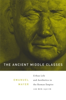 The Ancient Middle Classes : Urban Life and Aesthetics in the Roman Empire, 100 BCE-250 CE, Paperback Book