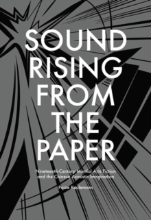Sound Rising from the Paper : Nineteenth-century Martial Arts Fiction and the Chinese Acoustic Imagination, Hardback Book