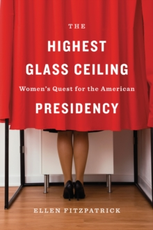 The Highest Glass Ceiling : Women's Quest for the American Presidency, EPUB eBook