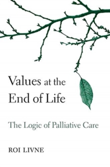 Values at the End of Life : The Logic of Palliative Care, Hardback Book