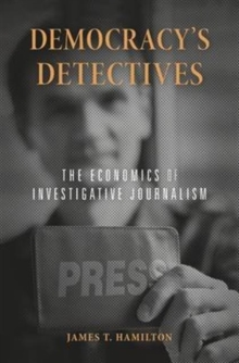 Democracy's Detectives : The Economics of Investigative Journalism, Hardback Book