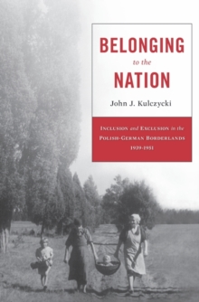 Belonging to the Nation : Inclusion and Exclusion in the Polish-German Borderlands, 1939-1951, Hardback Book