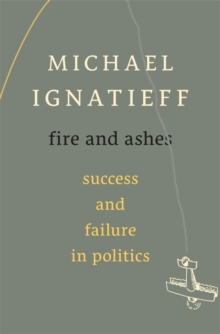 Fire and Ashes : Success and Failure in Politics, Hardback Book