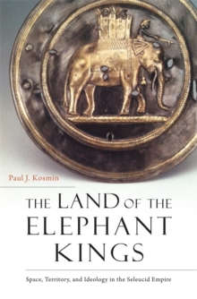 The Land of the Elephant Kings : Space, Territory, and Ideology in the Seleucid Empire, Hardback Book