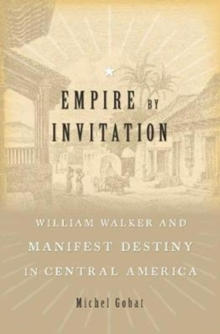 Empire by Invitation : William Walker and Manifest Destiny in Central America, Hardback Book