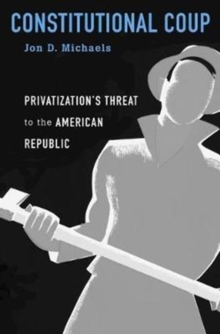 Constitutional Coup : Privatization's Threat to the American Republic, Hardback Book