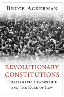 Revolutionary Constitutions : Charismatic Leadership and the Rule of Law, Hardback Book