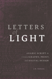 Letters of Light : Arabic Script in Calligraphy, Print, and Digital Design, Hardback Book