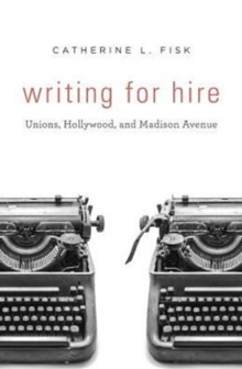 Writing for Hire : Unions, Hollywood, and Madison Avenue, Hardback Book