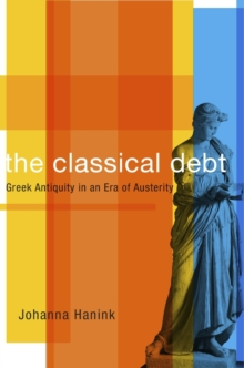 The Classical Debt : Greek Antiquity in an Era of Austerity, Hardback Book