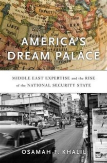 America's Dream Palace : Middle East Expertise and the Rise of the National Security State, Hardback Book