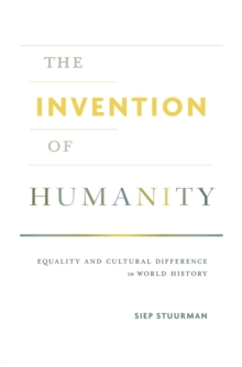 The Invention of Humanity : Equality and Cultural Difference in World History, Hardback Book