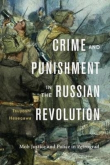 Crime and Punishment in the Russian Revolution : Mob Justice and Police in Petrograd, Hardback Book