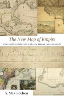 The New Map of Empire : How Britain Imagined America Before Independence, Hardback Book