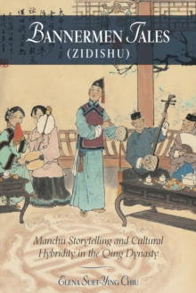 Bannermen Tales (<i>Zidishu</i>) : Manchu Storytelling and Cultural Hybridity in the Qing Dynasty, Hardback Book