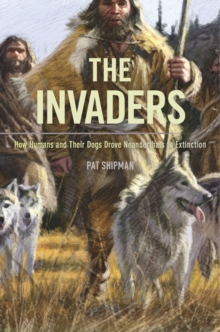 The Invaders : How Humans and Their Dogs Drove Neanderthals to Extinction, Paperback Book