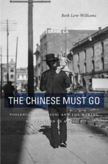 The Chinese Must Go : Violence, Exclusion, and the Making of the Alien in America, Hardback Book