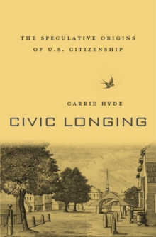 Civic Longing : The Speculative Origins of U.S. Citizenship, Hardback Book