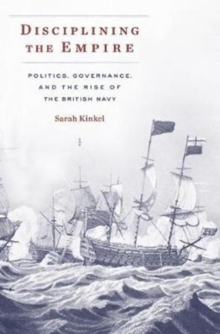 Disciplining the Empire : Politics, Governance, and the Rise of the British Navy, Hardback Book