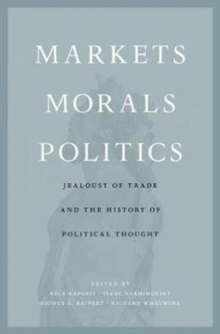 Markets, Morals, Politics : Jealousy of Trade and the History of Political Thought, Hardback Book