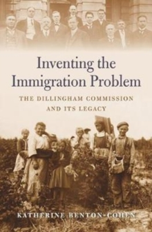 Inventing the Immigration Problem : The Dillingham Commission and its Legacy, Hardback Book