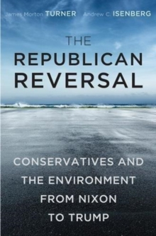 The Republican Reversal : Conservatives and the Environment from Nixon to Trump, Hardback Book