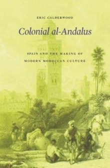 Colonial Al-Andalus : Spain and the Making of Modern Moroccan Culture, Hardback Book