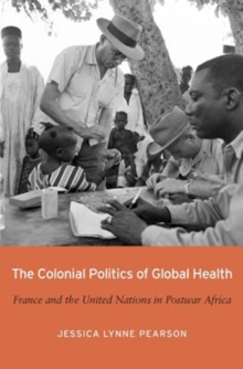 The Colonial Politics of Global Health : France and the United Nations in Postwar Africa, Hardback Book